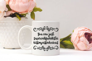 You Can Just Supercalifuckilistic Kissmyassadocious | Coffee Mug