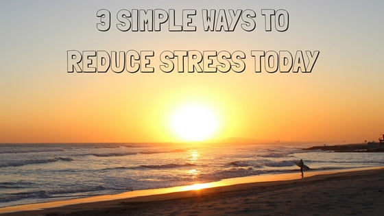 3 Simple Ways To Reduce Stress Today