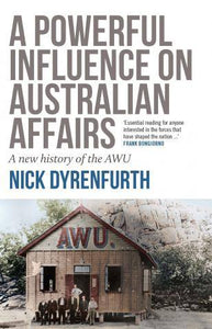 A POWERFUL INFLUENCE ON AUSTRALIAN AFFAIRS, A New History of the AWU by Nick Dyrenfurth