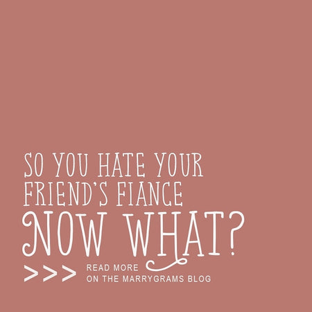 So You Hate Your Friend's Fiance - Now What?