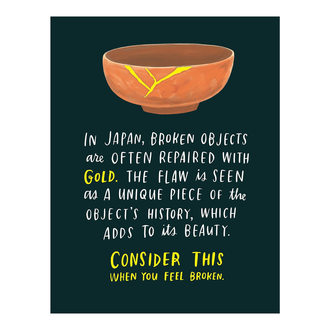 in japan, broken objects are often repaired with gold. the flaw is seen as a unique piece of the object's history, which adds to its beauty. consider this when you feel broken. empathy card