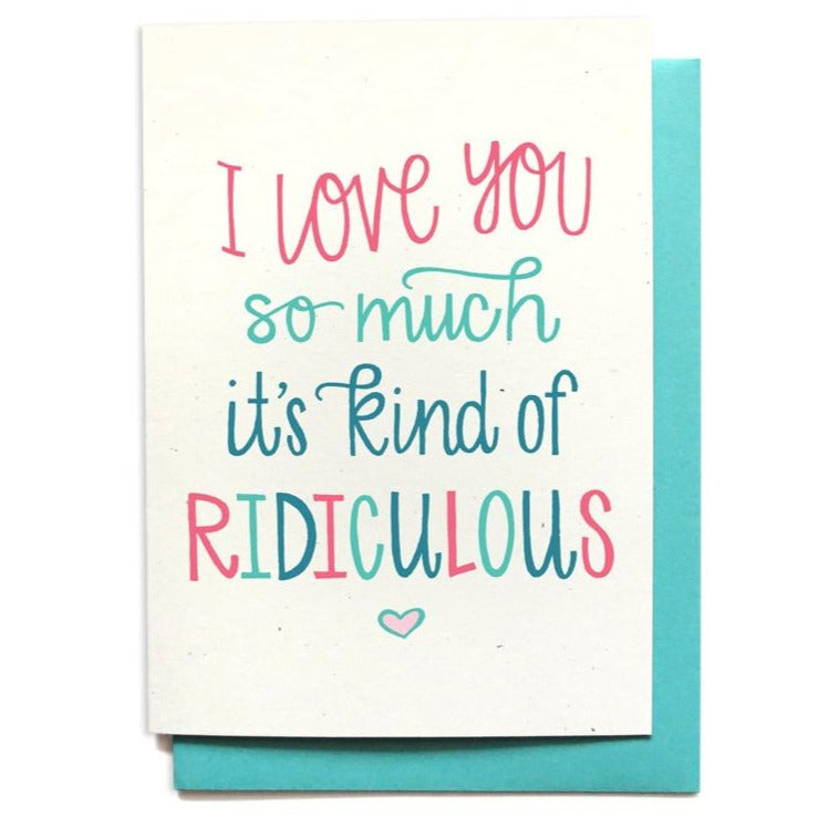I love you so much it is kind of ridiculous! Love note card, anniversary.