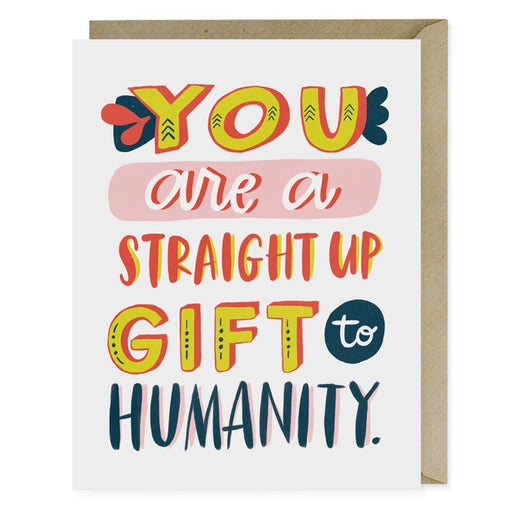You are a straight up Gift To Humanity love and friendship Card