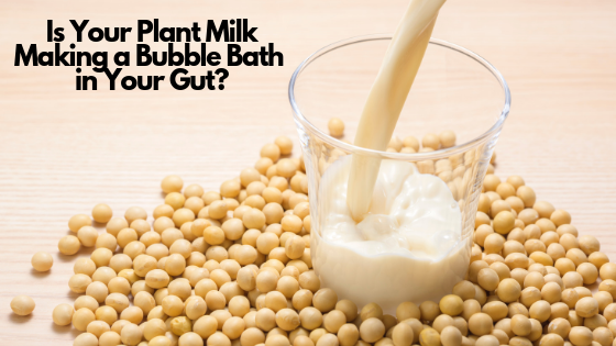 Is Your Plant-based Milk Making a Bubble Bath in Your Gut