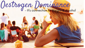 What is Oestrogen Dominance, Alcohol & Stubborn Weight Loss
