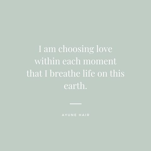 Ayune hair - Affirmations for wellbeing (I am choosing love within each moment that I breathe life on this earth.)