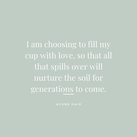 Ayune hair - Affirmations for wellbeing (I am choosing to fill my cup with love, so that all that spills over will nurture the soil for generations to come.)