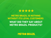 Metro Brazil is nothing without its loyal customers.. What did they say about Metro Brazil products?