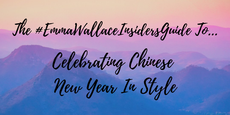 The #EmmaWallaceInsidersGuide To - Celebrating Chinese New Year In Style