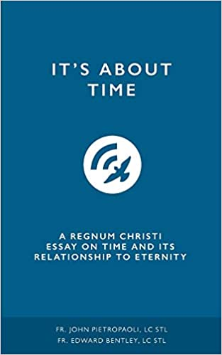 It's About Time: A Regnum Christi Essay on Time and It's Relationship to Eternity