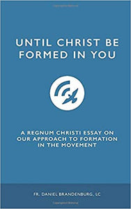 Until Christ be Formed in You: A Regnum Christi Essay on Our Approach to Formation in the Movement