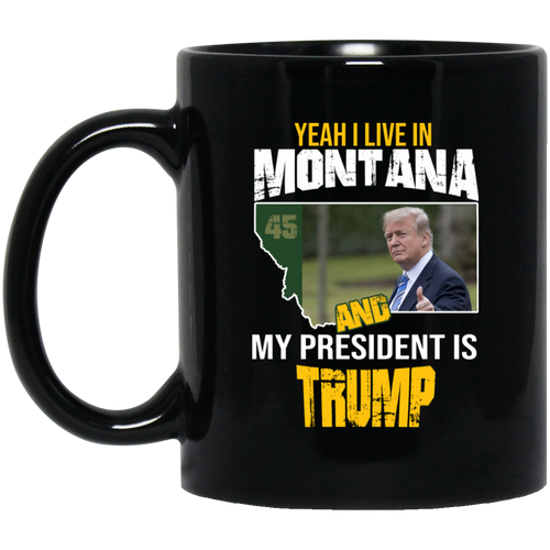 Yeah I Live In Montana And My President Is Trump 11oz. Mug