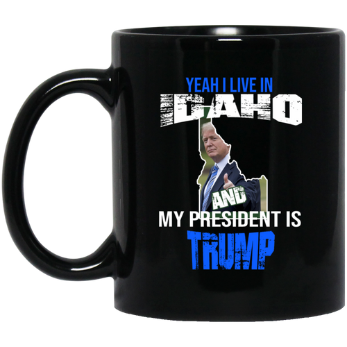 Yeah I Live In Idaho And My President Is Trump 11oz. Mug