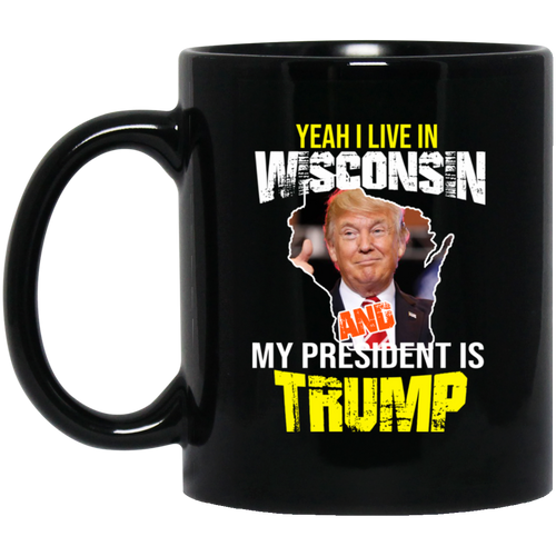 Yeah I Live In Wisconsin And My President Is Trump 11oz. Mug
