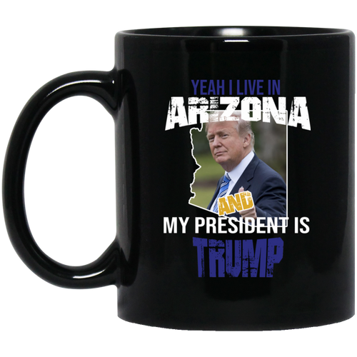Yeah I Live In Arizona And My President Is Trump 11oz. Mug