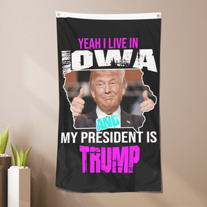 Yeah I Live In Iowa And My President Is Trump - Flag