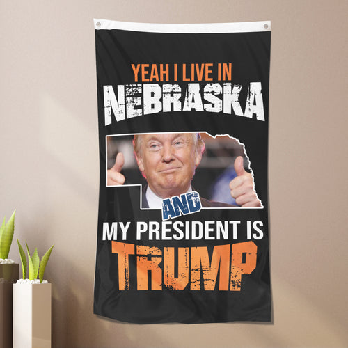 Yeah I Live In Nebraska And My President Is Trump - Flag