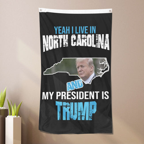 Yeah I Live In North Carolina And My President Is Trump - Flag