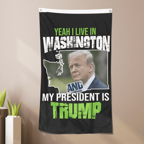 Yeah I Live In Washington And My President Is Trump - Flag