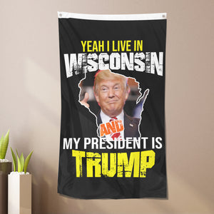 Yeah I Live In Wisconsin And My President Is Trump - Flag