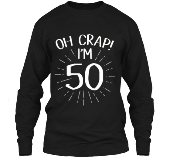 Oh Crap Im 50 Funny Fifty 50th Birthday Age Party T Shirt LS Ultra