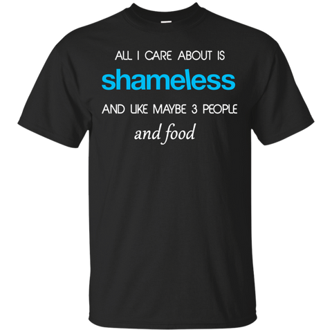 All I care about is Shameless and maybe 3 people and food T shirt T-Shirts S / Black / G200 Gildan Ultra Cotton T-Shirt T-Shirt - Catsolo.com