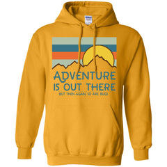 Adventure Is Out There But Then Again So Are Bugs T Shirt G185 Gildan Pullover Hoodie 8 oz. - Catsolo.com
