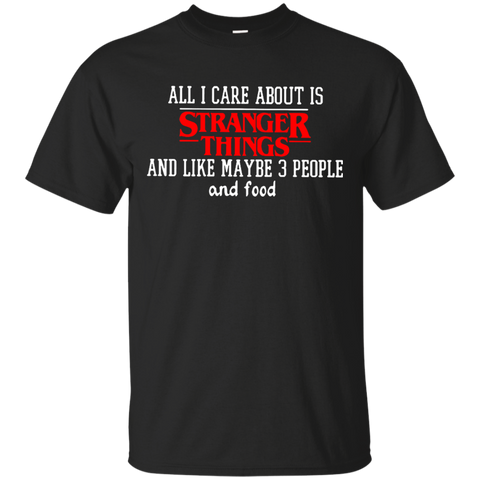 All I care about is stranger things and like maybe 3 people and food T shirt T-Shirts S / Black / G200 Gildan Ultra Cotton T-Shirt T-Shirt - Catsolo.com