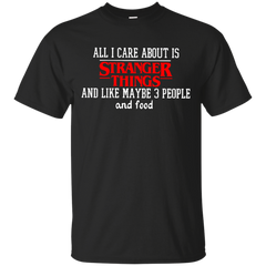 All I care about is stranger things and like maybe 3 people and food T shirt T-Shirts T-Shirt - Catsolo.com