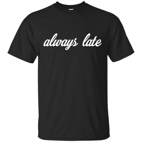 Always late T shirt T-Shirts S / Black / G200 Gildan Ultra Cotton T-Shirt T-Shirt - Catsolo.com