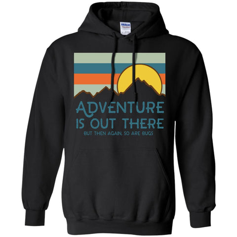 Adventure Is Out There But Then Again So Are Bugs T Shirt Black / S G185 Gildan Pullover Hoodie 8 oz. - Catsolo.com