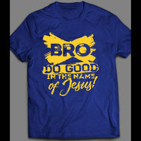 BRO DO GOOD IN THE NAME OF JESUS SHIRT MANY COLORS AND SIZES - Old Skool Shirts