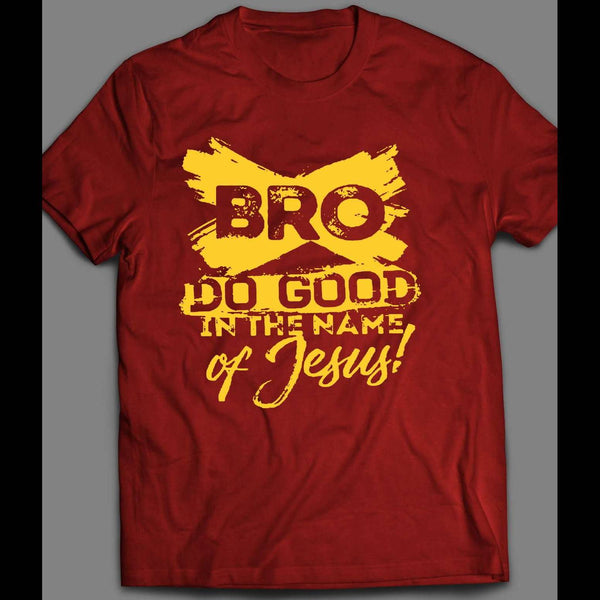 BRO DO GOOD IN THE NAME OF JESUS T-SHIRT MANY COLORS AND SIZES - Old Skool Shirts