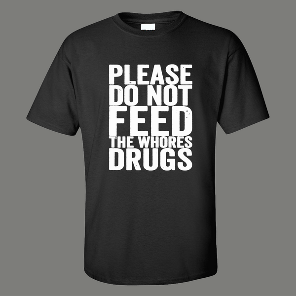 PLEASE DO NOT FEED THE WHORES DRUGS ADULT HUMOR SHIRT* MANY COLORS FREE SHIPPING