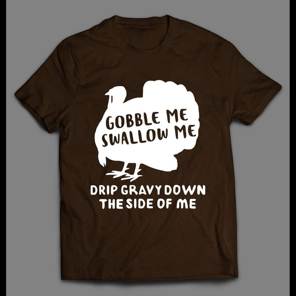 GOBBLE ME SWALLOW ME DRIP GRAVY DOWN THE SIDE OF ME THANKSGIVING SHIRT