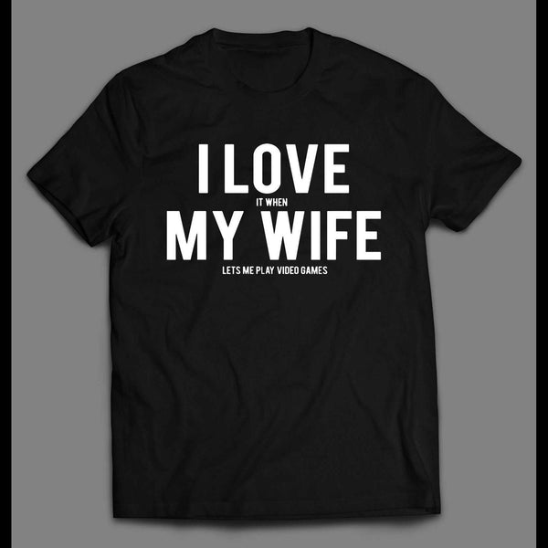I LOVE IT WHEN MY WIFE LETS ME PLAY VIDEO GAMES SHIRT