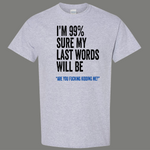99% SURE LAST WORDS KIDDING ME FUNNY SHIRT* MANY COLORS
