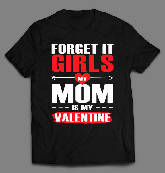 FORGET IT GIRLS MY MOM IS MY VALENTINE SHIRT