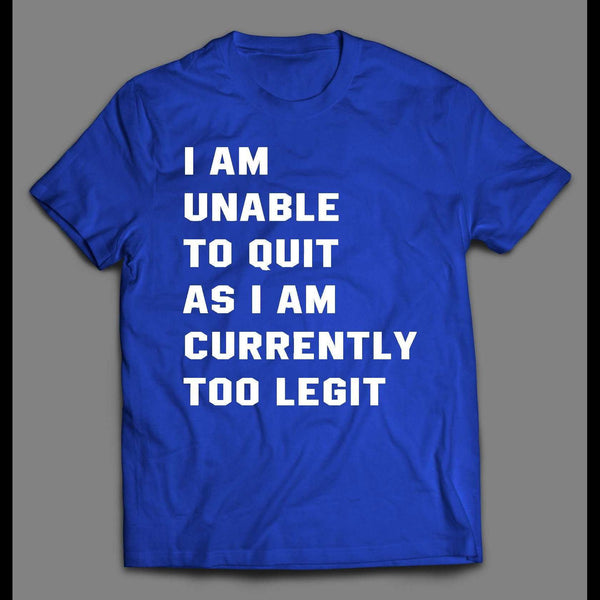 I AM UNABLE TO QUIT AS I AM CURRENTLY TOO LEGIT SHIRT