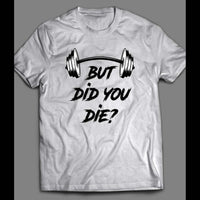 BUT DID YOU DIE? WORK OUT GYM SHIRT - Old Skool Shirts