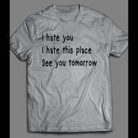 I HATE YOU, I HATE THIS PLACE, SEE YOU TOMORROW FUNNY SHIRT - Old Skool Shirts