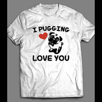 I PUGGING LOVE YOU CUTE VALENTINE'S DAY T-SHIRT - Old Skool Shirts