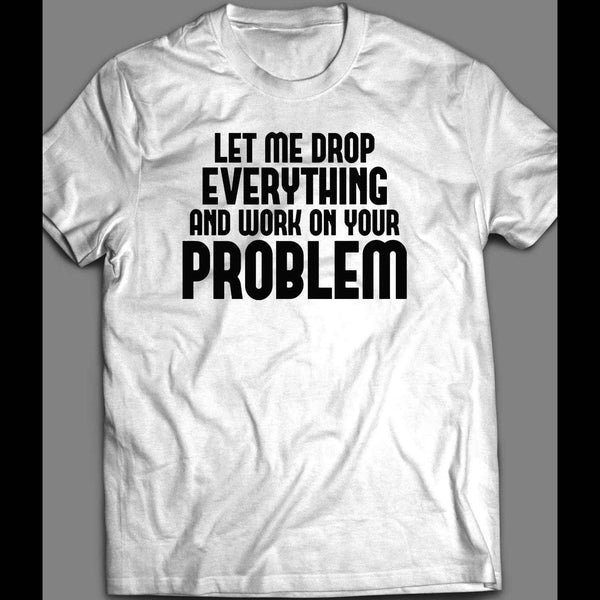 LET ME DROP EVERYTHING AND WORK ON YOUR PROBLEM SHIRT - Old Skool Shirts
