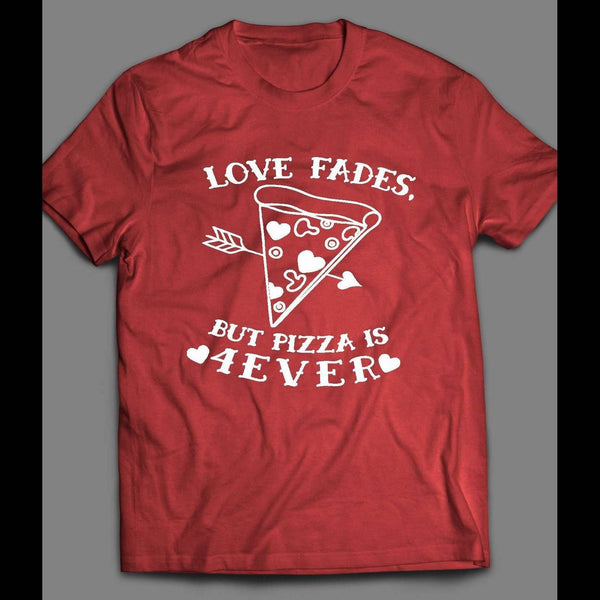 LOVE FADES BUT PIZZA IS 4EVER CUTE VALENTINE'S DAY T-SHIRT - Old Skool Shirts