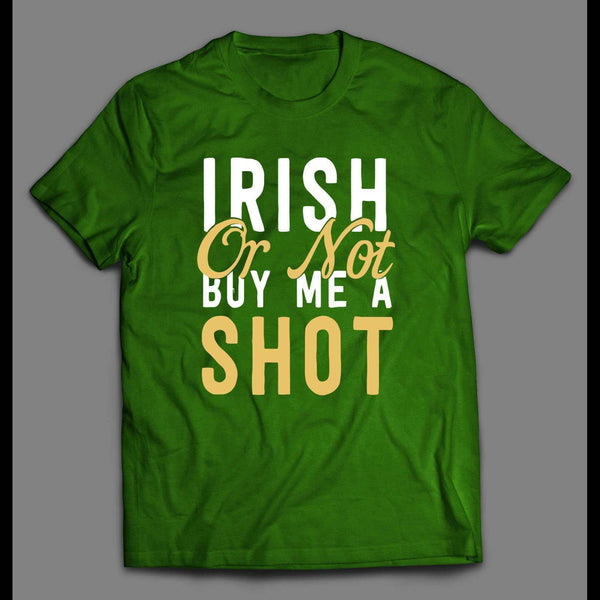 IRISH OR NOT BUY ME A SHOT ST. PATTY'S DAY SHIRT - Old Skool Shirts