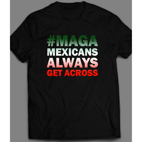 #MAGA MEXICANS ALWAYS GET ACROSS MEXICAN NATIONAL COLORS T-SHIRT - Old Skool Shirts