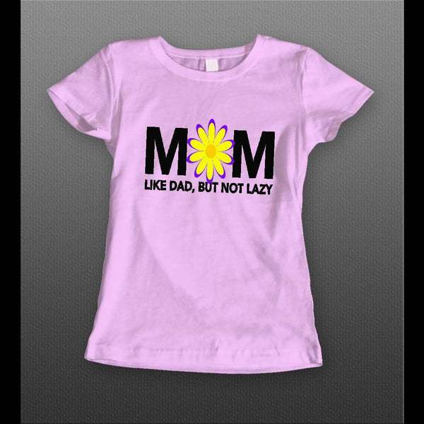 "LADIES STYLE MOTHERS DAY ""MOM LIKE DAD BUT NOT LAZY"" SHIRT"