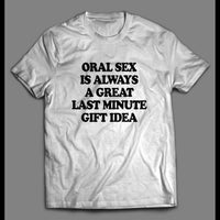 ORAL SEX IS A GREAT LAST MINUTE GIFT ADULT HUMOR SHIRT