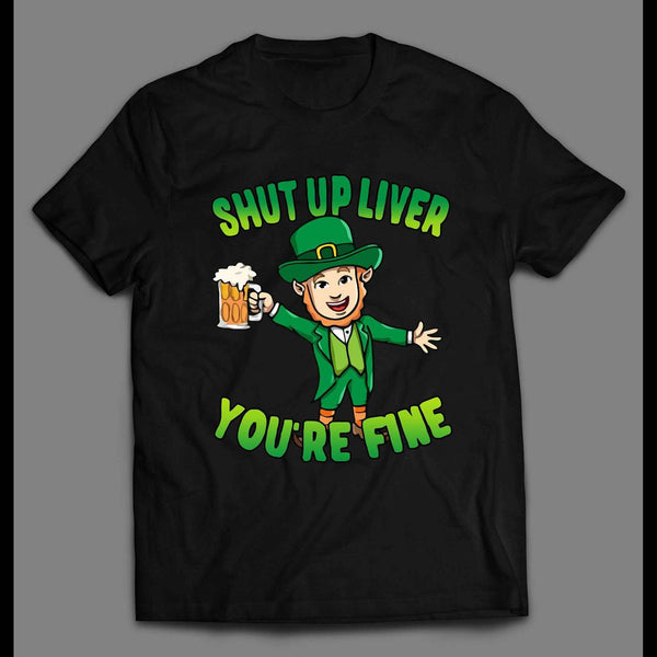 LEPRECHAUN SHUT UP LIVER YOU'RE FINE ST. PATTY'S DAY SHIRT