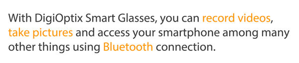 With DigiOptix Smart Glasses, you can record videos,  take pictures and access your smartphone among many other things using Bluetooth connection.